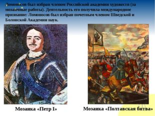 Мозаика «Петр I» Мозаика «Полтавская битва» Ломоносов был избран членом Росс