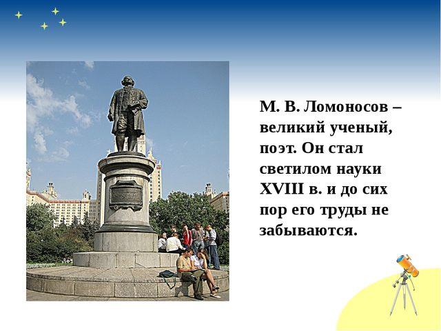 М. В. Ломоносов – великий ученый, поэт. Он стал светилом науки XVIII в. и до...