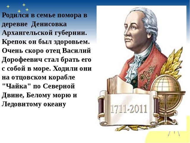 Родился в семье помора в деревне Денисовка Архангельской губернии. Крепок он...
