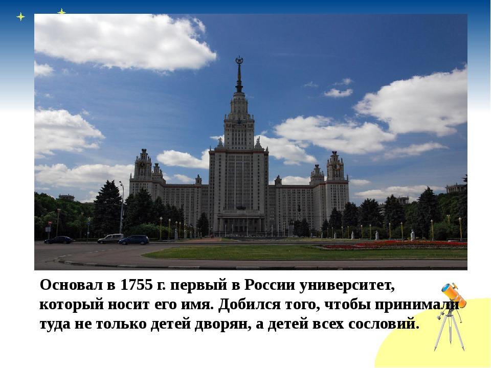 Основал в 1755 г. первый в России университет, который носит его имя. Добился...