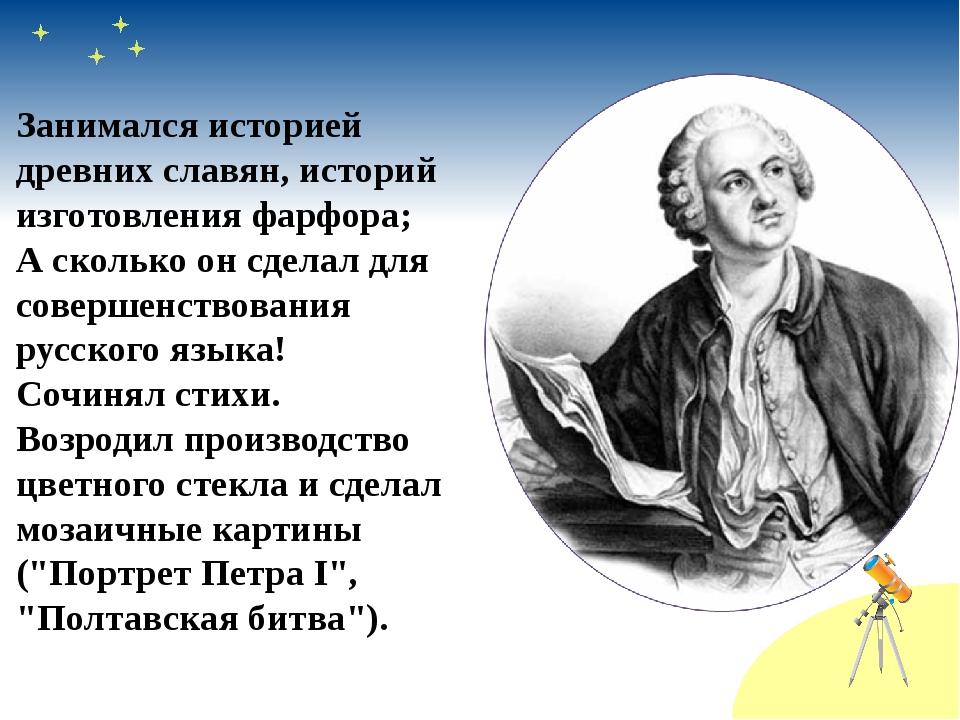 Занимался историей древних славян, историй изготовления фарфора; А сколько он...