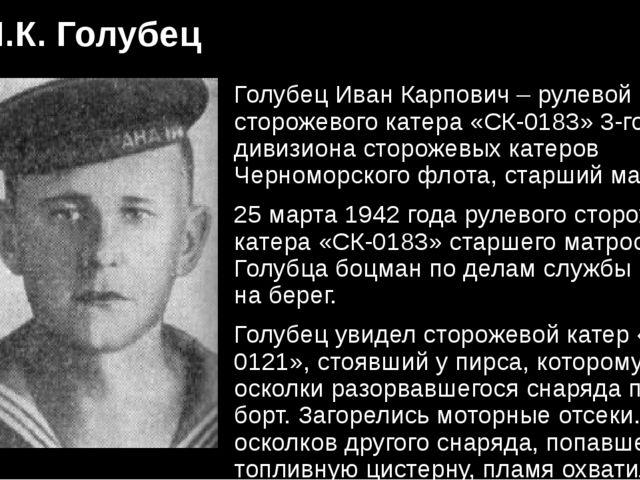 И.К. Голубец Голубец Иван Карпович – рулевой сторожевого катера «СК-0183» 3-г...