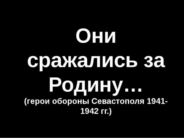 Они сражались за Родину… (герои обороны Севастополя 1941-1942 гг.)