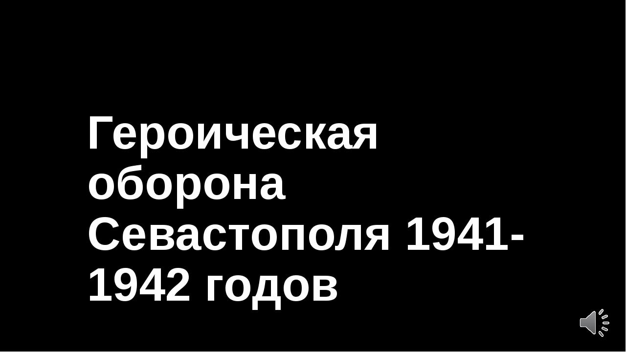 Героическая оборона Севастополя 1941-1942 годов