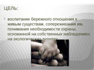 ЦЕЛЬ: воспитание бережного отношения к живым существам, сопереживания им, пон