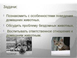 Задачи: Познакомить с особенностями поведения домашних животных. Обсудить про