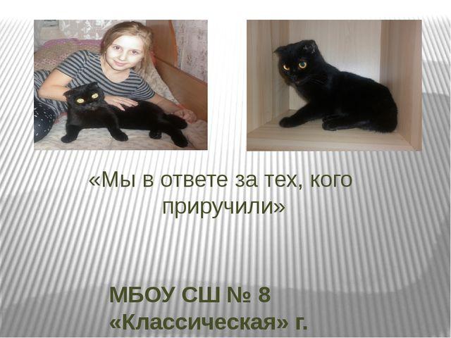 «Мы в ответе за тех, кого приручили» МБОУ СШ № 8 «Классическая» г. Волгодонск...