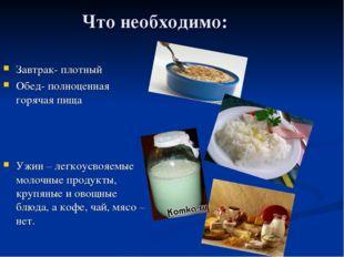 Что необходимо: Завтрак- плотный Обед- полноценная горячая пища Ужин – легкоу
