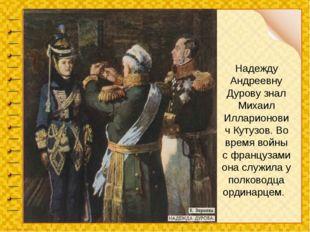 Надежду Андреевну Дурову знал Михаил Илларионович Кутузов. Во время войны с ф