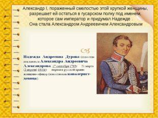 Александр I, пораженный смелостью этой хрупкой женщины, разрешает ей остаться