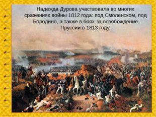 Надежда Дурова участвовала во многих сражениях войны 1812 года: под Смоленско
