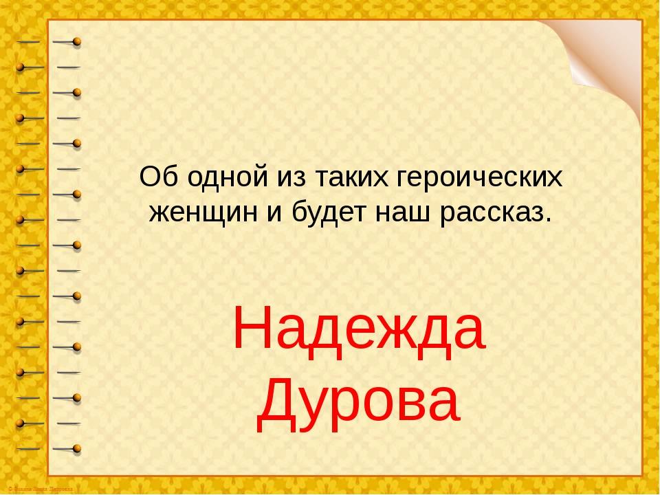 Об одной из таких героических женщин и будет наш рассказ. Надежда Дурова