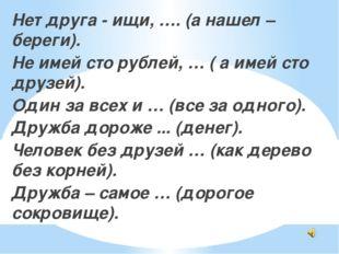 Нет друга - ищи, …. (а нашел – береги). Не имей сто рублей, … ( а имей сто д