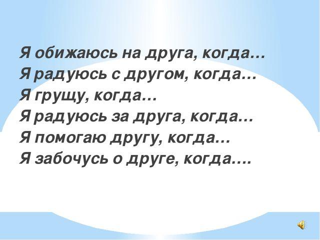 Я обижаюсь на друга, когда… Я радуюсь с другом, когда… Я грущу, когда… Я рад...