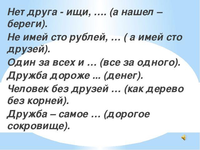 Нет друга - ищи, …. (а нашел – береги). Не имей сто рублей, … ( а имей сто д...