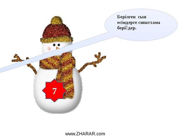 Берілген сын есімдерге сипаттама беріңдер. 7 www.ZHARAR.com
