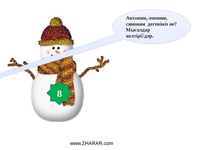 Антоним, омоним, синоним дегеніміз не? Мысалдар келтіріңдер. 8 www.ZHARAR.com