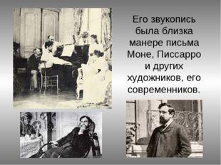 Его звукопись была близка манере письма Моне, Писсарро и других художников, е