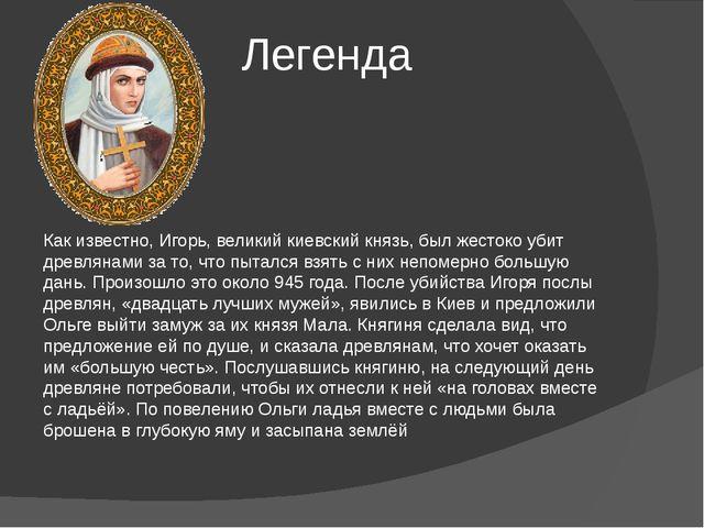 Легенда Как известно, Игорь, великий киевский князь, был жестоко убит древля...