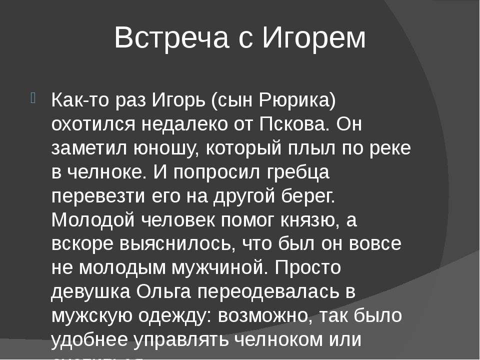Встреча с Игорем Как-то раз Игорь (сын Рюрика) охотился недалеко от Пскова....