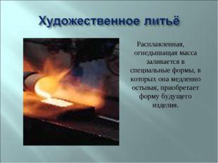 Расплавленная, огнедышащая масса заливается в специальные формы, в которых он