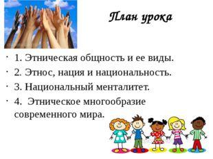 План урока 1. Этническая общность и ее виды. 2. Этнос, нация и национальность