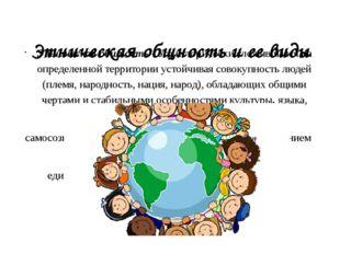 Этническая общность и ее виды Этническая общность - это исторически сложивша