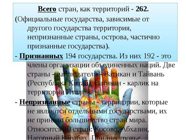 Всего стран, как территорий - 262. (Официальные государства, зависимые от дру...