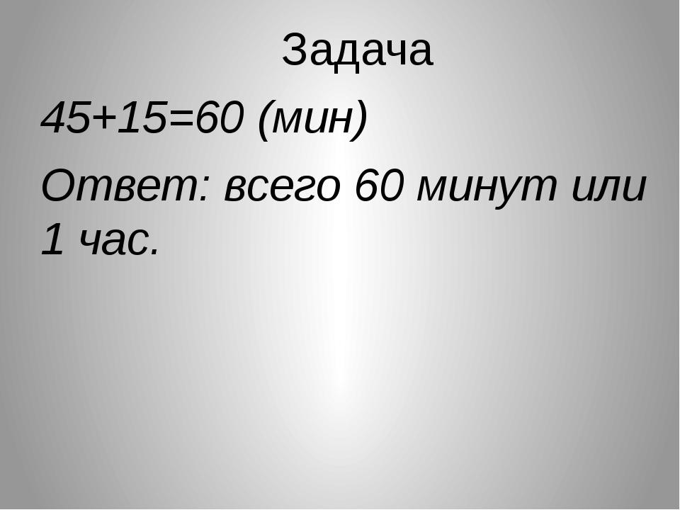 Задача 45+15=60 (мин) Ответ: всего 60 минут или 1 час.