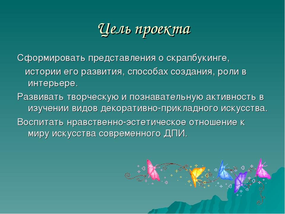Цель проекта Сформировать представления о скрапбукинге, истории его развития,...