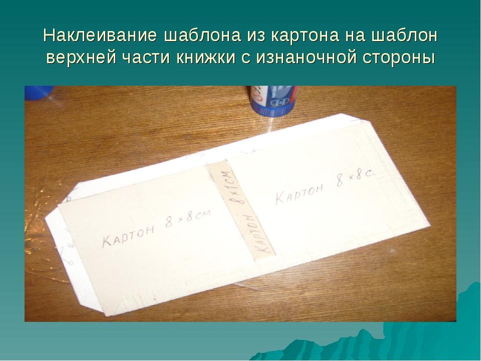 Наклеивание шаблона из картона на шаблон верхней части книжки с изнаночной ст...