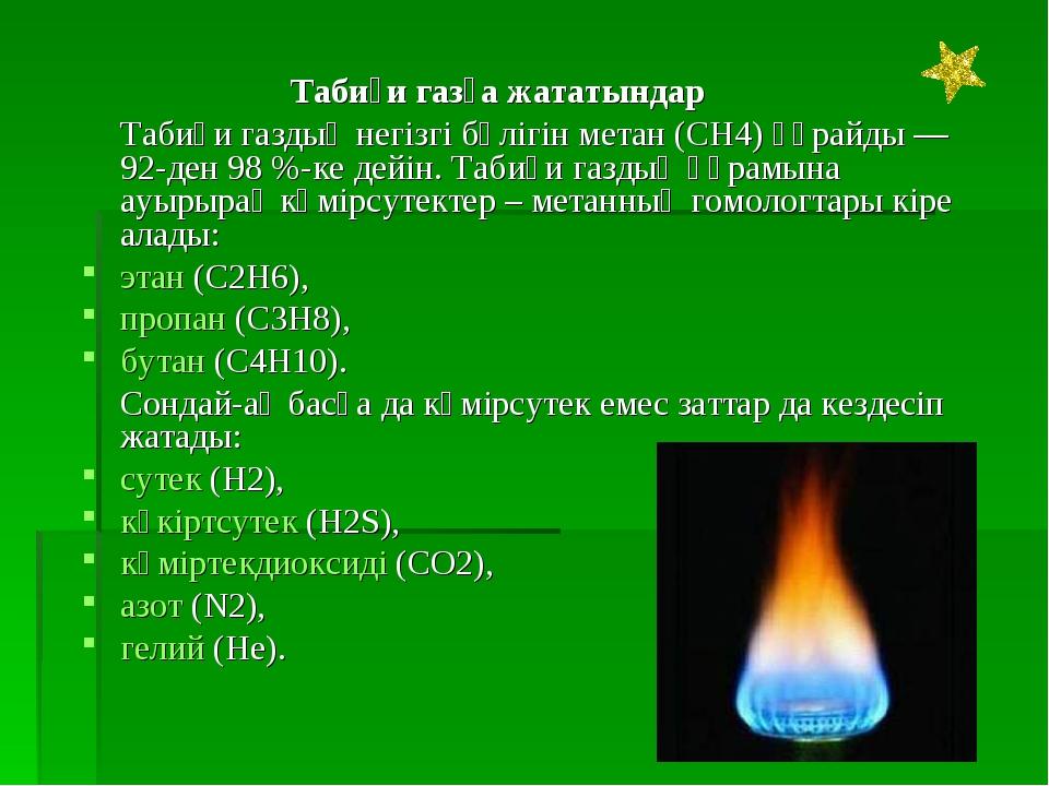 Табиғи газға жататындар Табиғи газдың негізгі бөлігін метан (CH4) құрайды...