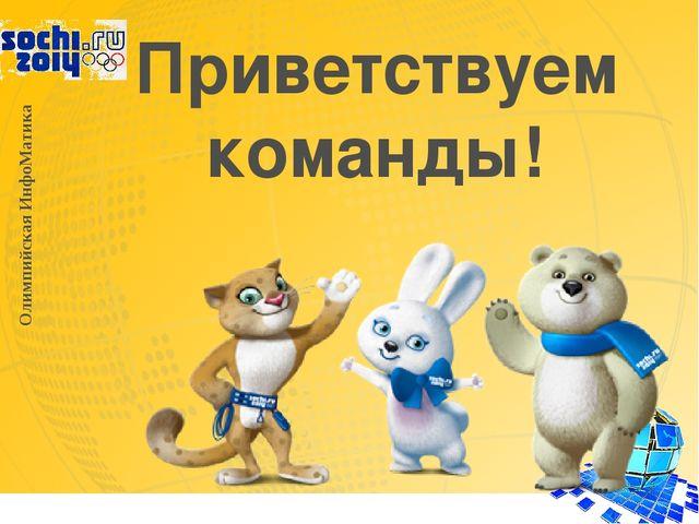 Приветствуем команды! Олимпийская ИнфоМатика