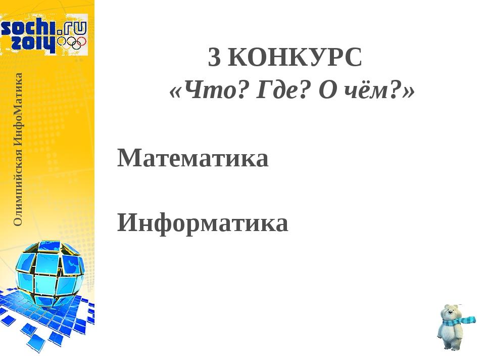 3 КОНКУРС «Что? Где? О чём?» Олимпийская ИнфоМатика Математика Информатика