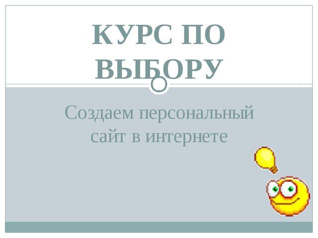 Создаем персональный сайт в интернете КУРС ПО ВЫБОРУ