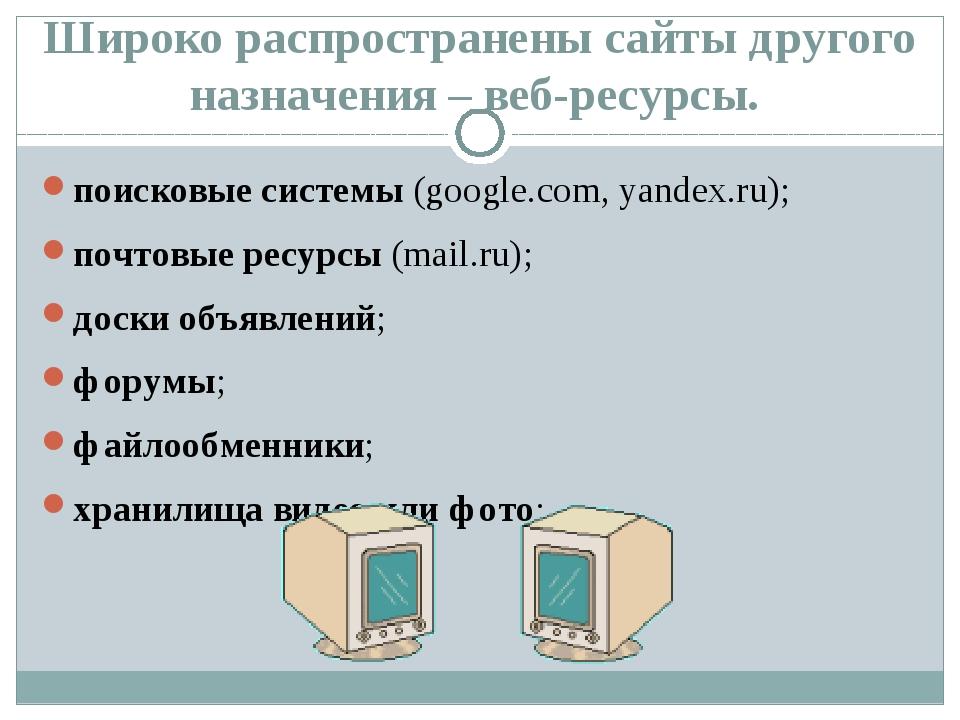 Широко распространены сайты другого назначения – веб-ресурсы. поисковые сиcте...