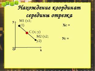 Нахождение координат середины отрезка Хс = Ус = х у О М1 (х1; у1) М2 (х2; у2)