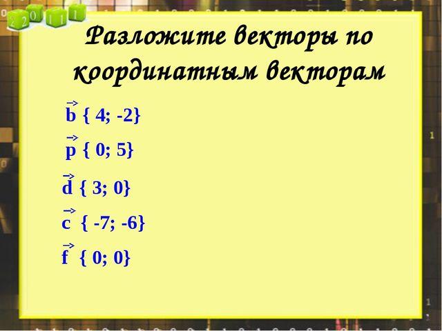 Разложите векторы по координатным векторам { 4; -2} { 0; 5} { 3; 0} { -7; -6}...