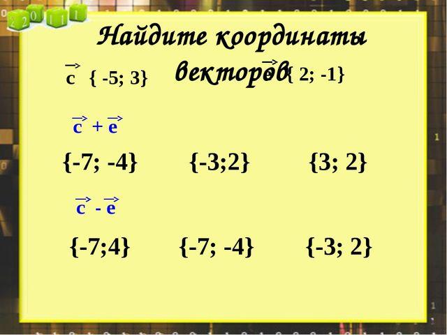 Найдите координаты векторов {-7; -4} {3; 2} {-3;2} {-7; -4} {-7;4} {-3; 2} {...