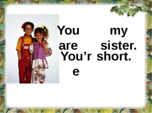 You are my sister. You're short.