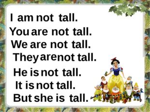 I not tall. You not tall. We not am are are tall. They are not tall. He is no