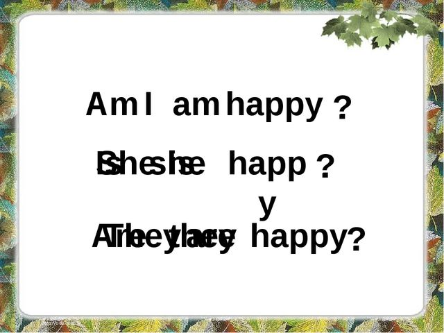 I am happy Am . ? She is happy . ? Is she They are happy . Are they ?