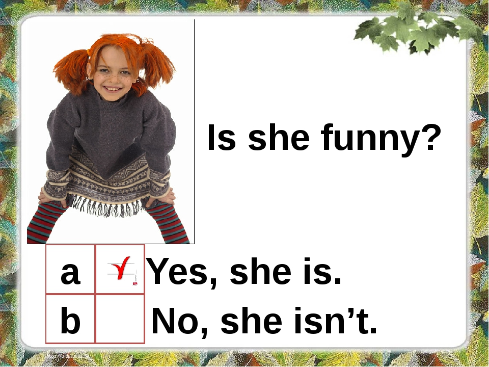 Is she funny? a b Yes, she is. No, she isn't.