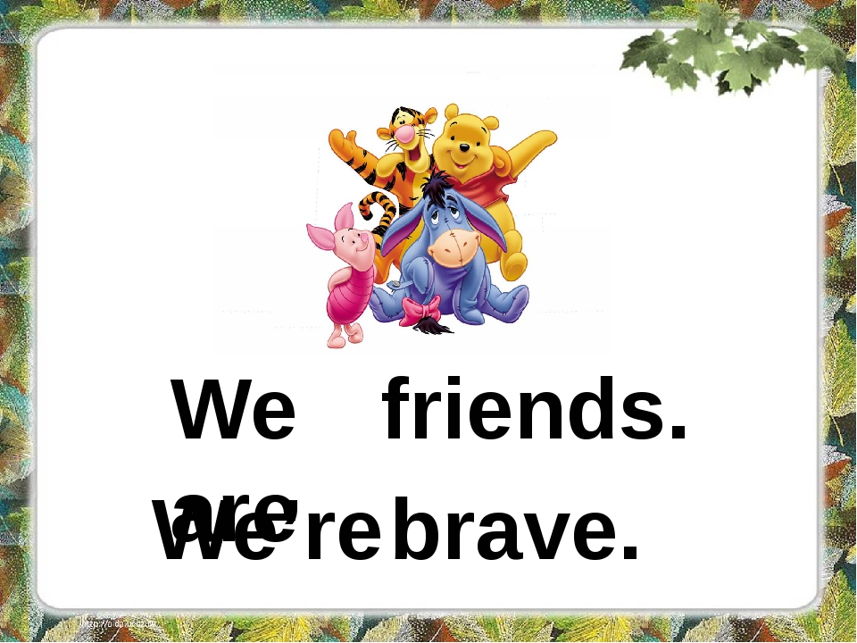 We are friends. We're brave.