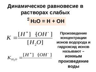 Динамическое равновесие в растворах слабых электролитов Н2О = Н + ОН Произвед