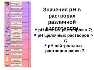 Значения pH в растворах различной кислотности pH кислых растворов < 7; pH щел