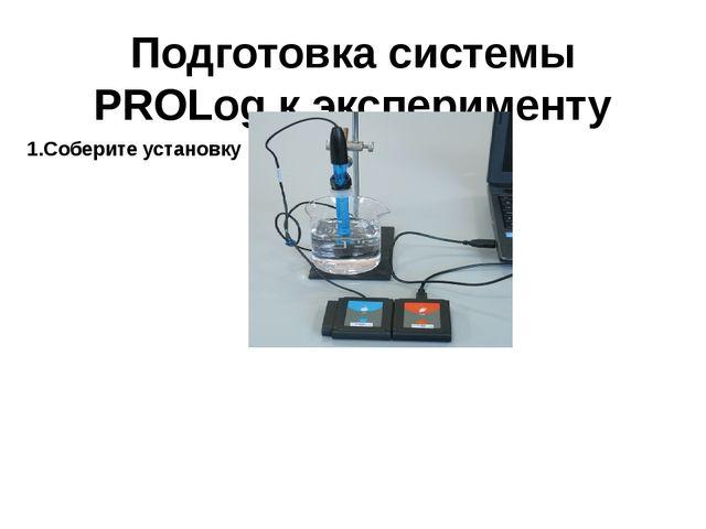 Подготовка системы PROLog к эксперименту 1.Соберите установку