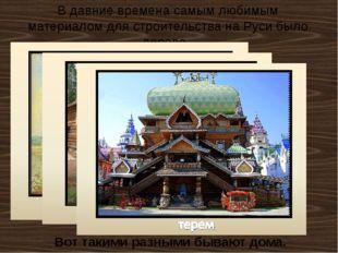 В давние времена самым любимым материалом для строительства на Руси было дере