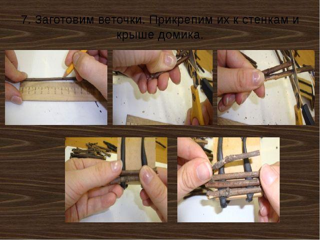 7. Заготовим веточки. Прикрепим их к стенкам и крыше домика.