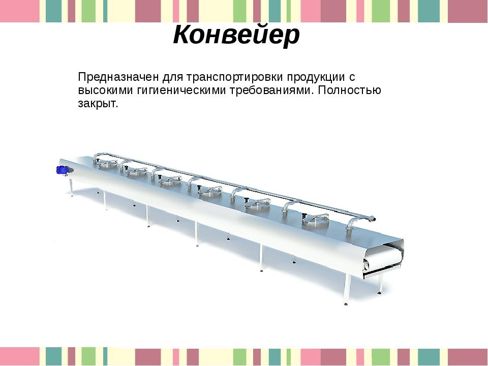 Конвейер Предназначен для транспортировки продукции с высокими гигиеническими...
